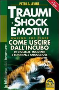 Copertina di <b>Titolo:</b> Traumi e Shock emotivi - come uscire dall'incubo di violenze, incidenti e esperienze analoghe